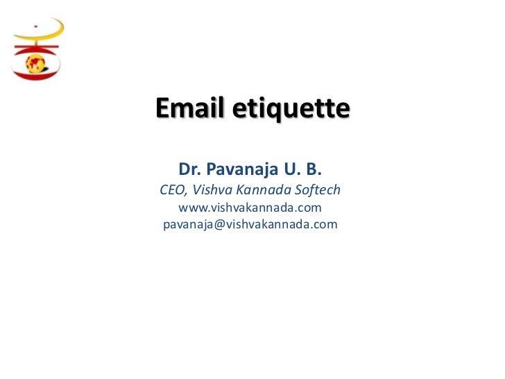 Email etiquette  Dr. Pavanaja U. B.CEO, Vishva Kannada Softech  www.vishvakannada.compavanaja@vishvakannada.com
