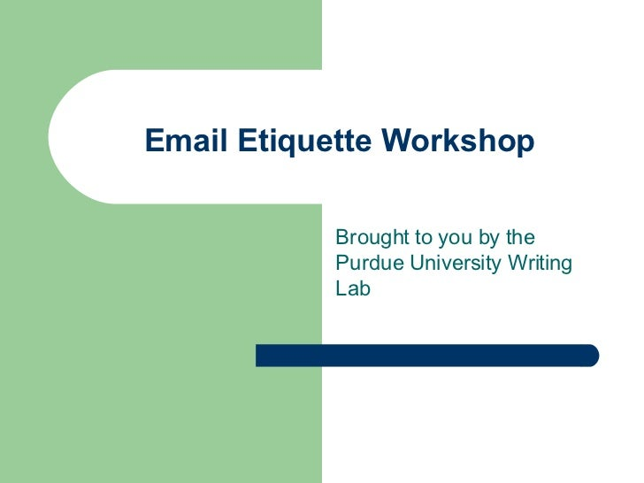 Email Etiquette Workshop Brought to you by the Purdue University Writing Lab