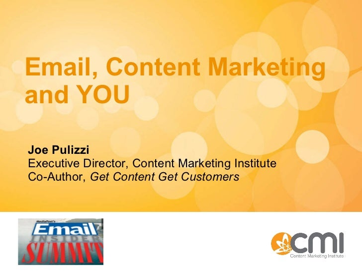 Email, Content Marketing and YOU Joe Pulizzi Executive Director, Content Marketing Institute Co-Author,  Get Content Get C...