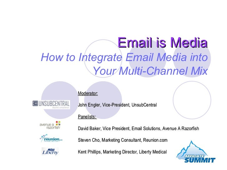 Email is Media How to Integrate Email Media into Your Multi-Channel Mix Moderator:   John Engler, Vice-President, UnsubCen...