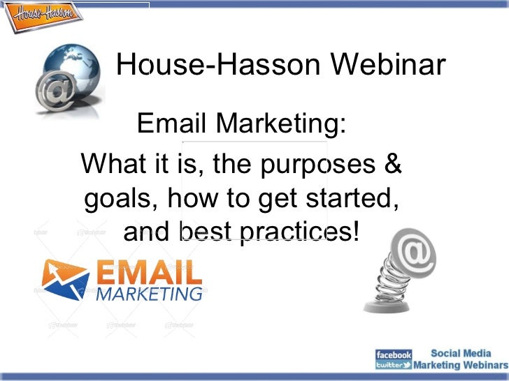 House-Hasson Webinar Email Marketing: What it is, the purposes & goals, how to get started, and best practices!