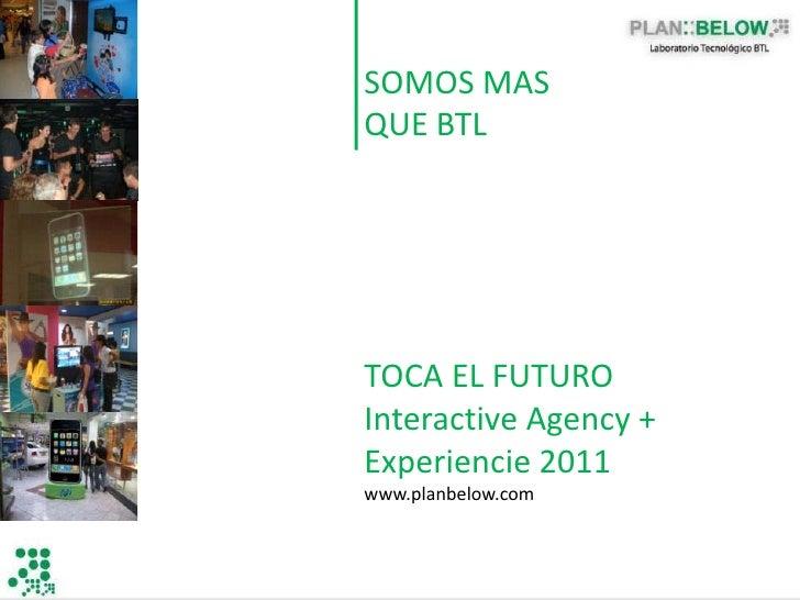 SOMOS MASQUE BTLTOCA EL FUTUROInteractive Agency +Experiencie 2011www.planbelow.com