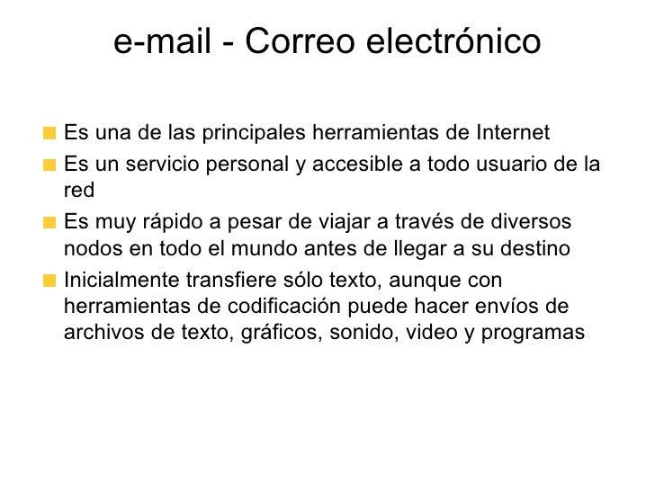 e-mail - Correo electrónico <ul><li>Es una de las principales herramientas de Internet </li></ul><ul><li>Es un servicio pe...
