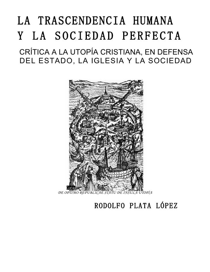 LA TRASCENDENCIA HUMANA Y LA SOCIEDAD PERFECTA CRÍTICA A LA UTOPÍA CRISTIANA, EN DEFENSA DEL ESTADO, LA IGLESIA Y LA SOCIE...