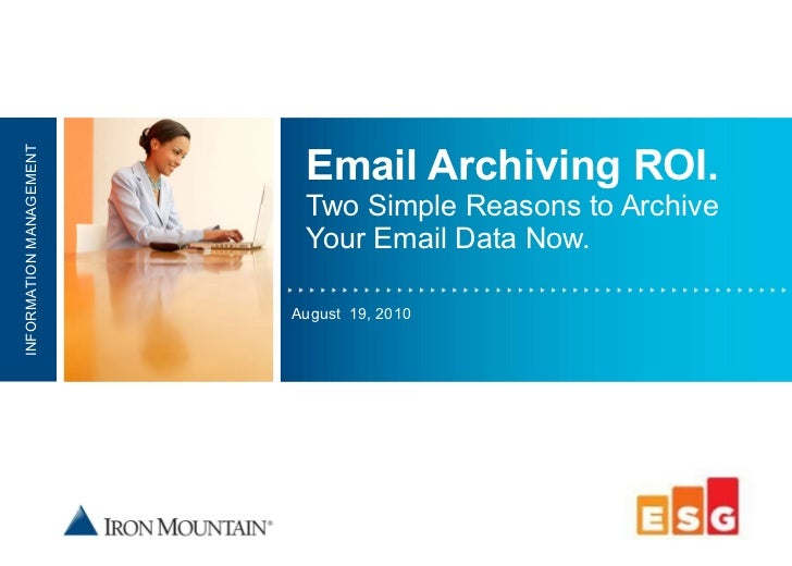 Email Archiving ROI. Two Simple Reasons to Archive Your Email Data Now. August  19, 2010 INFORMATION MANAGEMENT