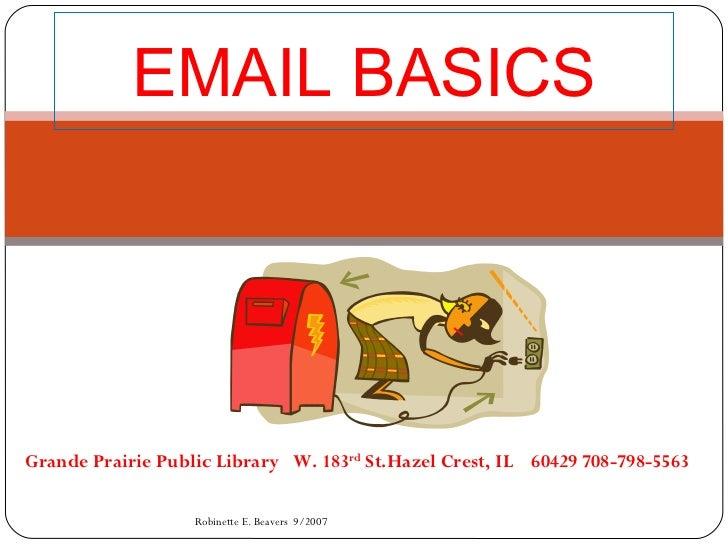 EMAIL BASICS Grande Prairie Public Library  W. 183 rd  St.Hazel Crest, IL  60429 708-798-5563  Robinette E. Beavers  9/2007