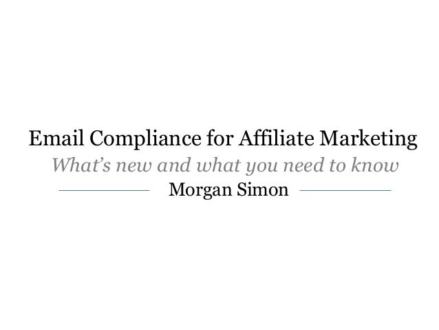 Email Compliance for Affiliate Marketing What's new and what you need to know Morgan Simon