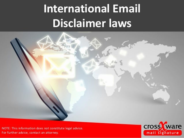 International Email Disclaimer laws NOTE: This information does not constitute legal advice. For further advice, contact a...