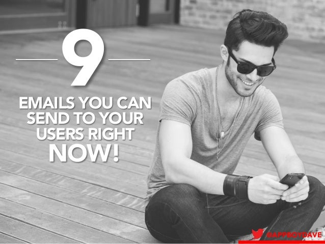 @APPBOYDAVE  9  EMAILS YOU CAN  SEND TO YOUR  USERS RIGHT NOW!