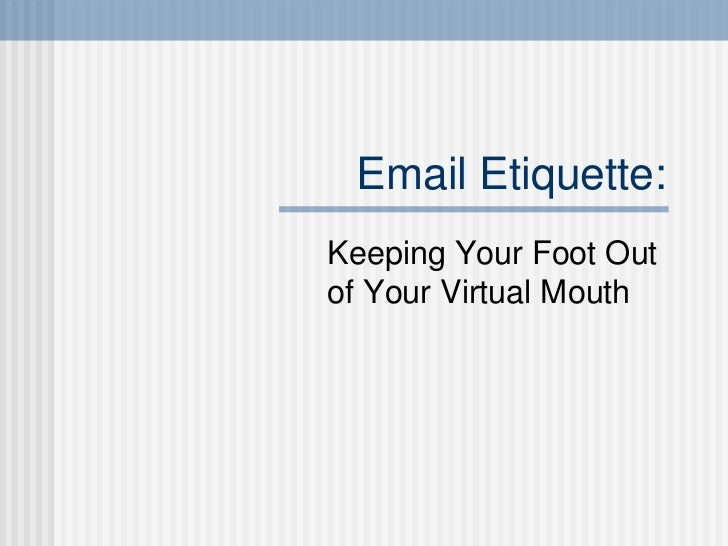 Email Etiquette:Keeping Your Foot Outof Your Virtual Mouth