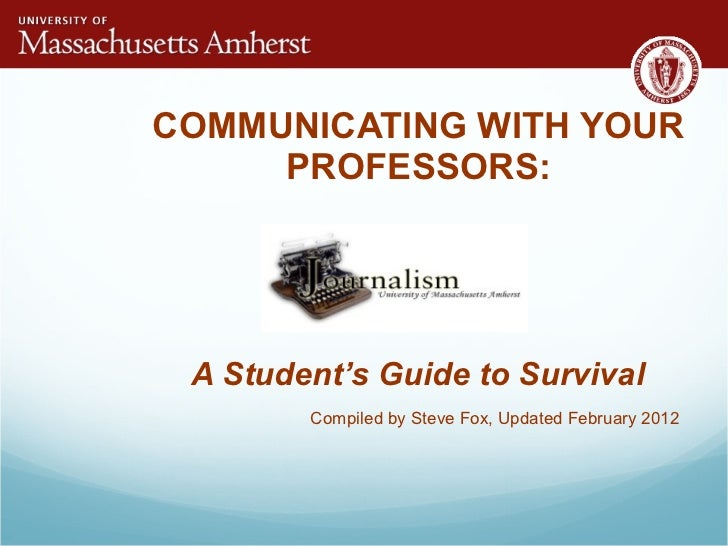 COMMUNICATING WITH YOUR PROFESSORS: A Student's Guide to Survival  Compiled by Steve Fox, Updated February 2012