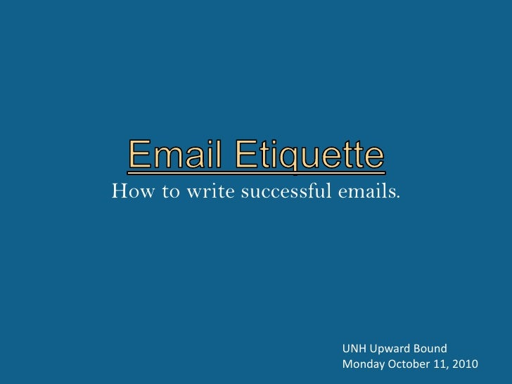 Email Etiquette <br />How to write successful emails.<br />UNH Upward Bound<br />Monday October 11, 2010<br />
