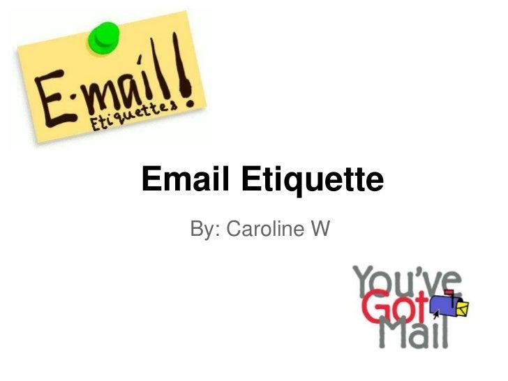 Email Etiquette   By: Caroline W