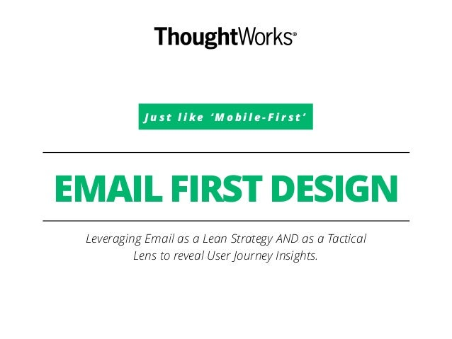 J u s t l i k e ' M o b i l e - F i r s t ' EMAIL FIRST DESIGN Leveraging Email as a Lean Strategy AND as a Tactical Lens ...