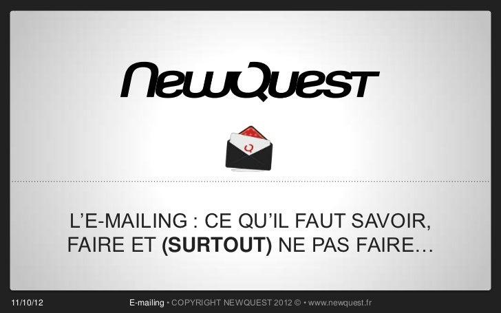 L'E-MAILING : CE QU'IL FAUT SAVOIR,           FAIRE ET (SURTOUT) NE PAS FAIRE…11/10/12        E-mailing • COPYRIGHT NEWQUE...