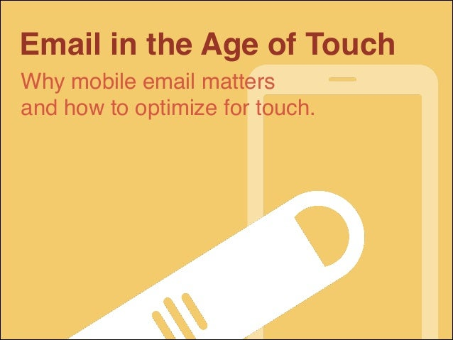 Email in the Age of Touch Why mobile email matters! and how to optimize for touch.
