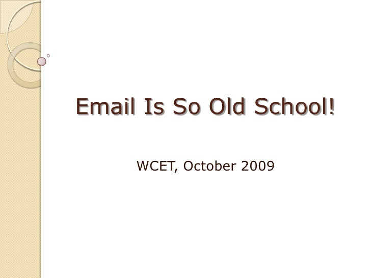 Email Is So Old School!<br />WCET, October 2009<br />