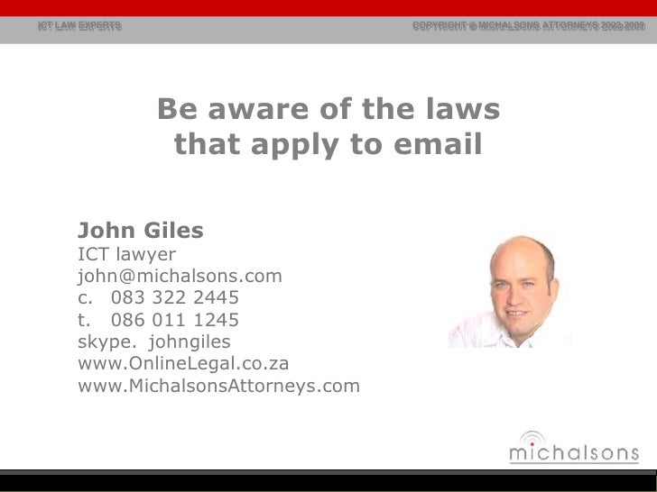 Be aware of the laws that apply to email<br />John Giles<br />ICT lawyer<br />john@michalsons.com<br />083 322 2445<br />t...