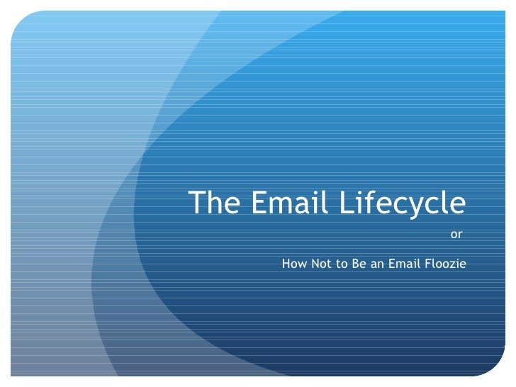 The Email Lifecycle or  How Not to Be an Email Floozie