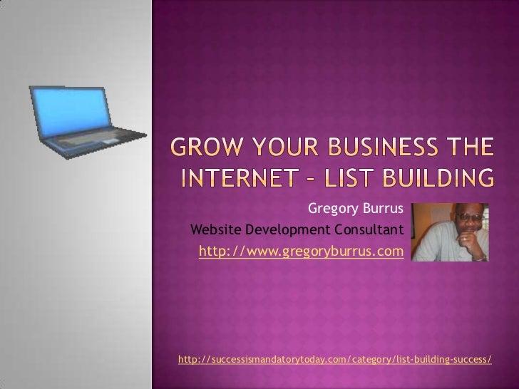 Grow Your Business the internet – list building<br />Gregory Burrus<br />Website Development Consultant<br />http://www.gr...