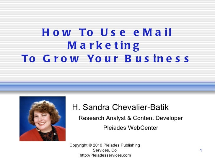 How To Use eMail Marketing  To Grow Your Business H. Sandra Chevalier-Batik Research Analyst & Content Developer Pleiades ...