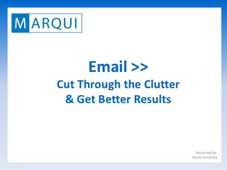 Email >>Cut Through the Clutter & Get Better Results                            Presented by:                          Pen...