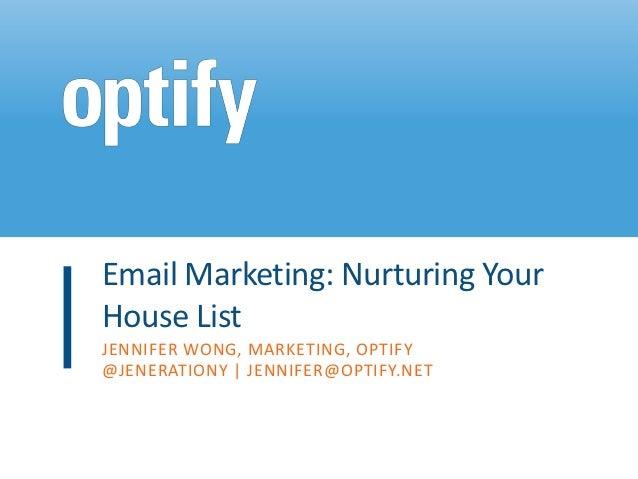 Email Marketing: Nurturing YourHouse ListJENNIFER WONG, MARKETING, OPTIFY@JENERATIONY | JENNIFER@OPTIFY.NET