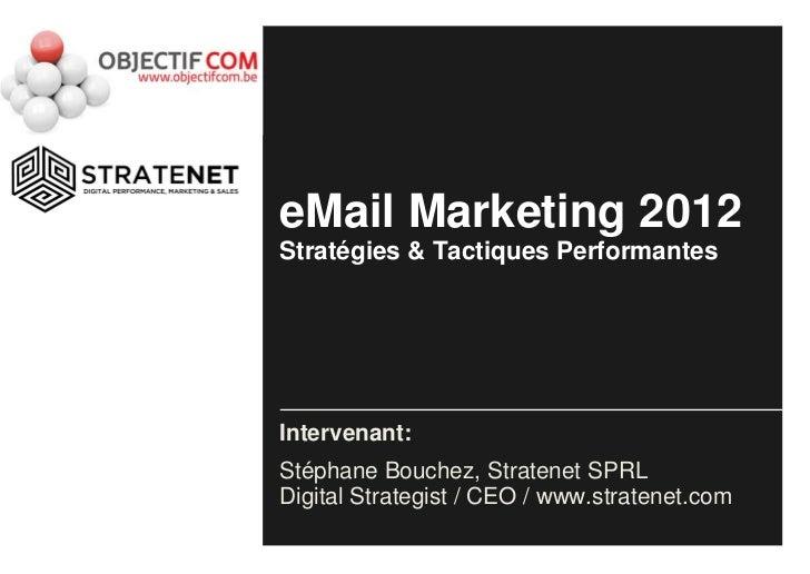 eMail Marketing 2012Stratégies & Tactiques PerformantesIntervenant:Stéphane Bouchez, Stratenet SPRLDigital Strategist / CE...