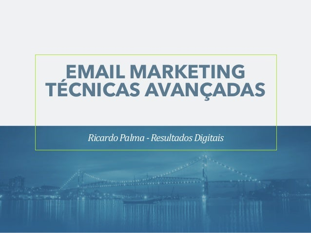 EMAIL MARKETING  TÉCNICAS AVANÇADAS  Ricardo  Palma  -‐  Resultados  Digitais