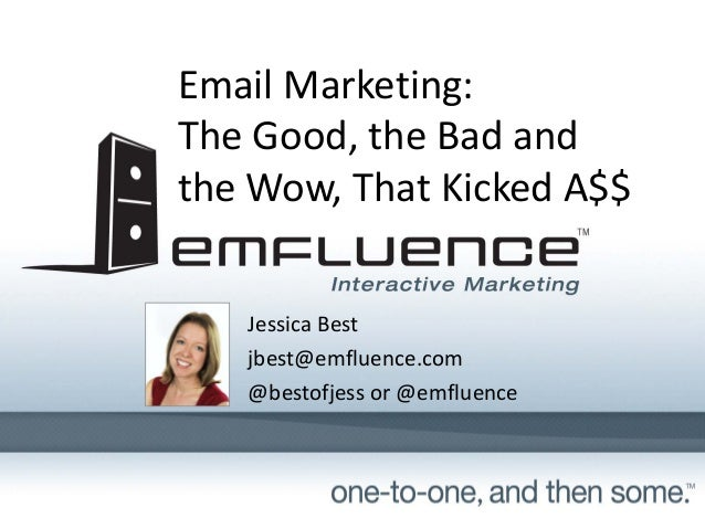 Email Marketing: The Good, the Bad and  the Wow, That Kicked A$$ Jessica Best jbest@emfluence.com @bestofjess or @emfluenc...