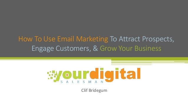 Clif Bridegum How To Use Email Marketing To Attract Prospects, Engage Customers, & Grow Your Business