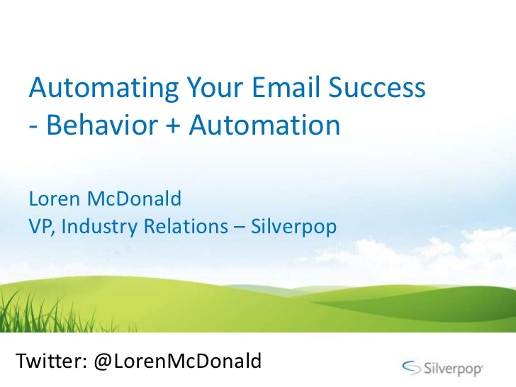 Automating Your Email Success - Behavior + Automation Loren McDonald VP, Industry Relations – SilverpopTwitter: @LorenMcDo...