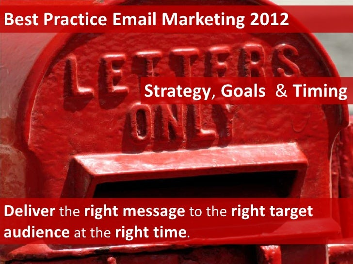 Best Practice Email Marketing 2012                    Strategy, Goals & TimingDeliver the right message to the right targe...