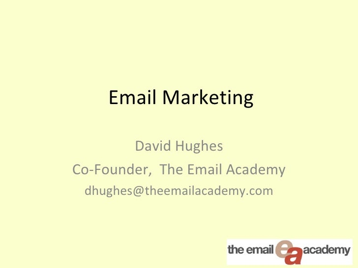 Email Marketing  David Hughes Co-Founder,  The Email Academy [email_address]
