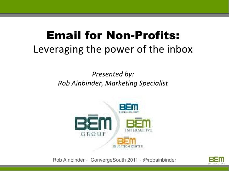 Email for Non-Profits:Leveraging the power of the inbox                Presented by:      Rob Ainbinder, Marketing Special...