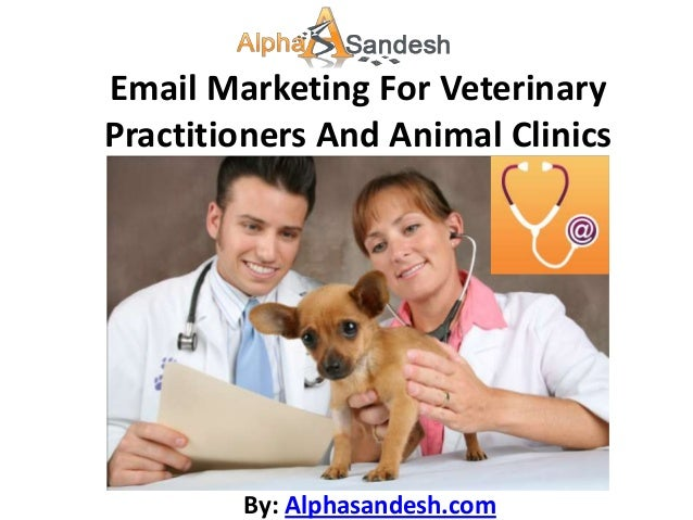 Email Marketing For VeterinaryPractitioners And Animal Clinics        By: Alphasandesh.com