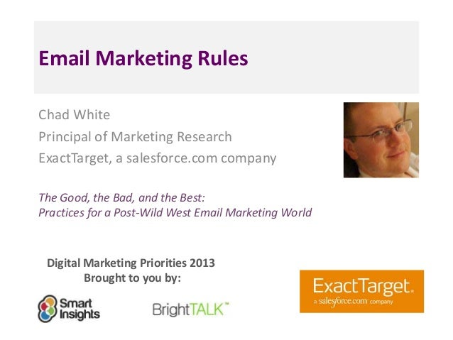 Email Marketing Rules Chad White Principal of Marketing Research ExactTarget, a salesforce.com company The Good, the Bad, ...