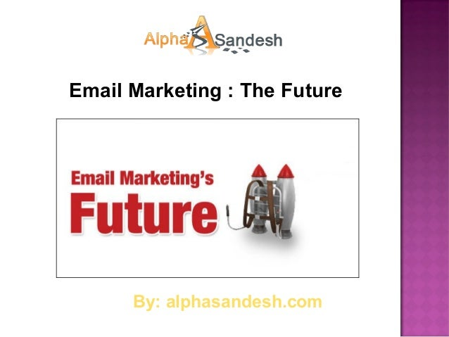 Email Marketing : The Future      By: alphasandesh.com
