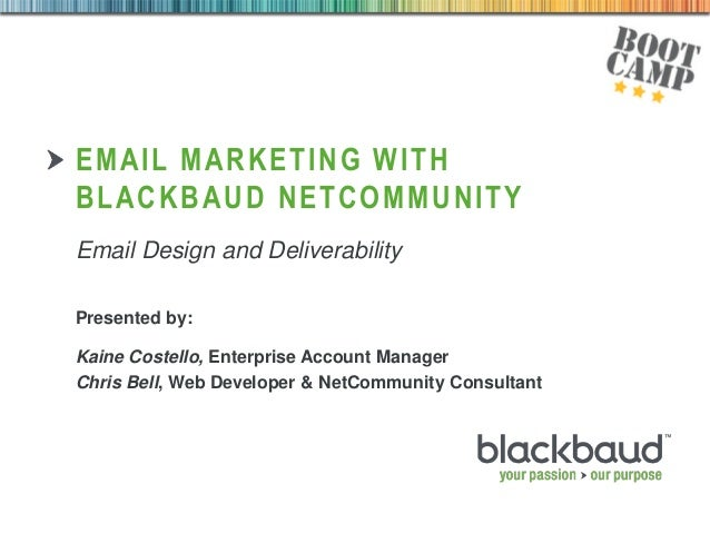 03/09/2013 1 EMAIL MARKETING WITH BLACKBAUD NETCOMMUNITY Presented by: Kaine Costello, Enterprise Account Manager Chris Be...