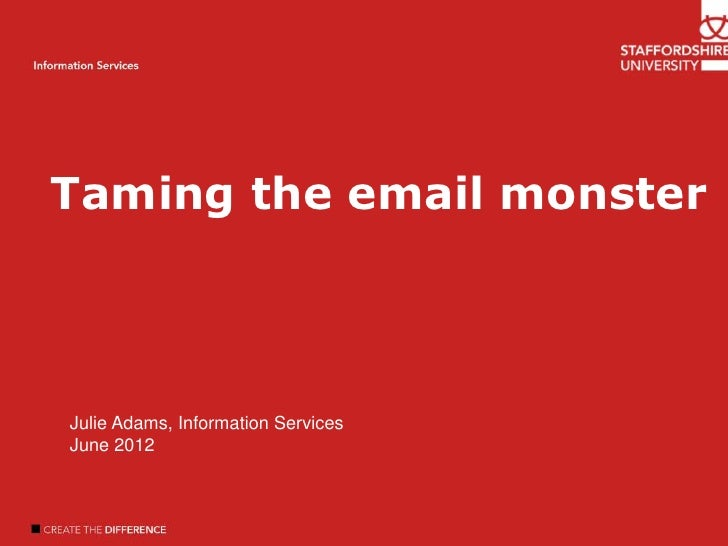 Taming the email monsterWelcomeIntroductionAuthor nameInformation Services Julie Adams, Information Services June 2012