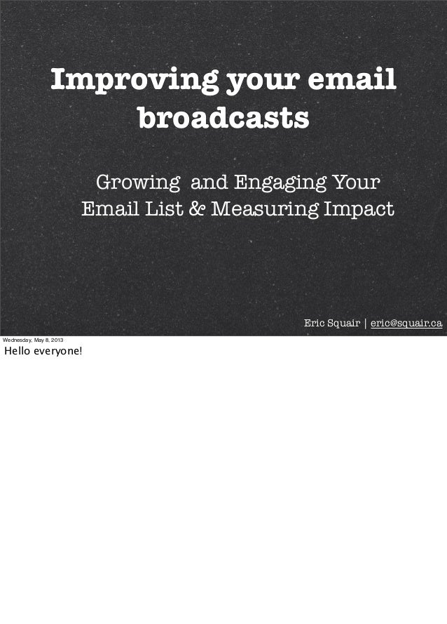 Improving your emailbroadcastsEric Squair | eric@squair.caGrowing and Engaging YourEmail List & Measuring ImpactWednesday,...