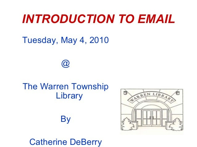 INTRODUCTION TO EMAILTuesday, May 4, 2010        @The Warren Township       Library        By Catherine DeBerry