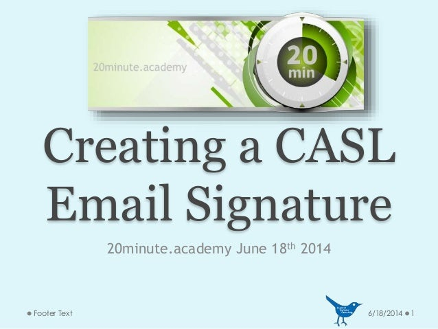 Creating a CASL Email Signature 20minute.academy June 18th 2014 6/18/2014 1Footer Text
