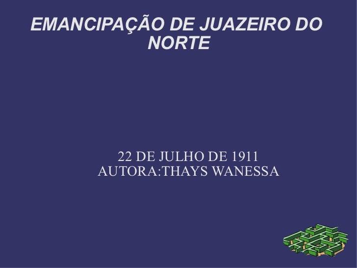 EMANCIPAÇÃO DE JUAZEIRO DO  NORTE 22 DE JULHO DE 1911 AUTORA:THAYS WANESSA