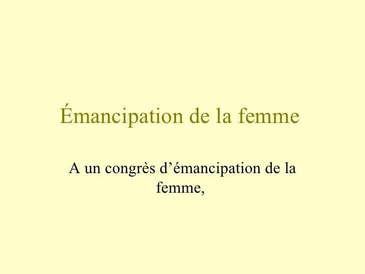 Émancipation de la femme  A un congrès d'émancipation de la femme,