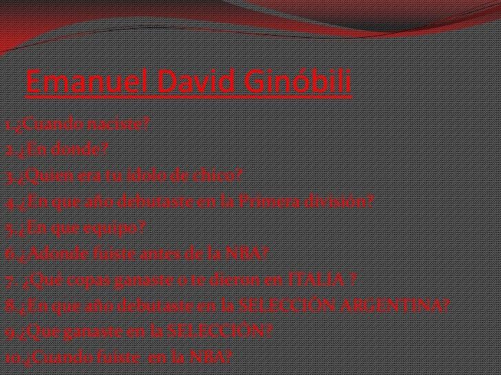 Emanuel David Ginóbili1.¿Cuando naciste?2.¿En donde?3.¿Quien era tu ídolo de chico?4.¿En que año debutaste en la Primera d...
