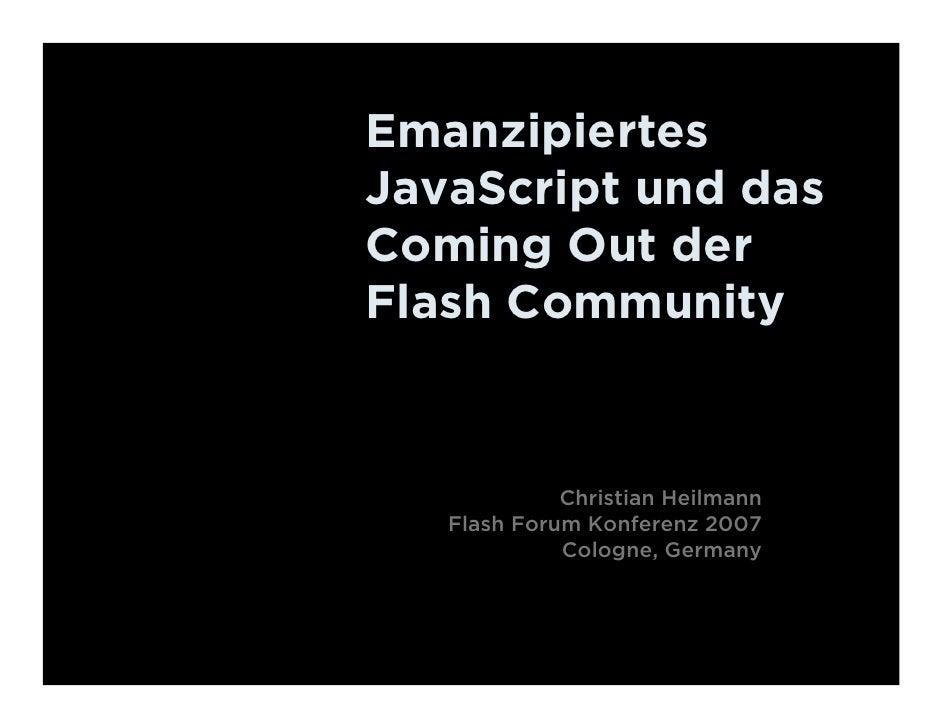 Emanzipiertes JavaScript und das Coming Out der Flash Community                Christian Heilmann    Flash Forum Konferenz...