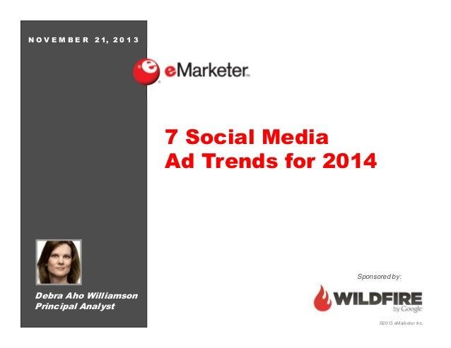 NOVEMBER  2 1, 2 0 1 3  7 Social Media Ad Trends for 2014  Sponsored by:  Debra Aho Williamson Principal Analyst ©2013 eMa...