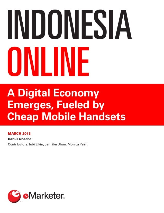 INDONESIAONLINEA Digital EconomyEmerges, Fueled byCheap Mobile HandsetsMARCH 2013Rahul ChadhaContributors:Tobi Elkin, Jenn...