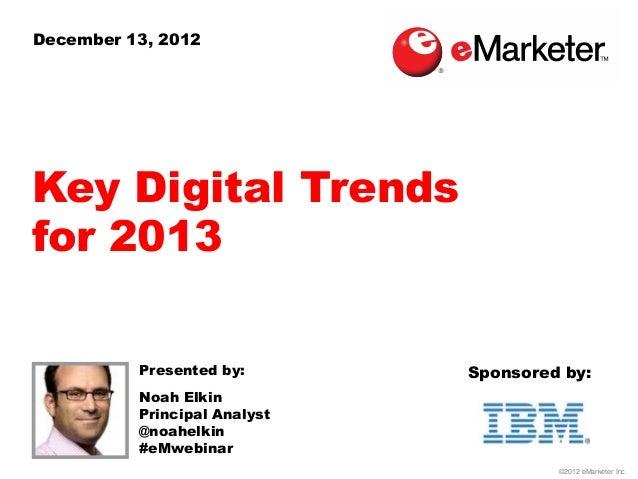 December 13, 2012Key Digital Trendsfor 2013          Presented by:       Sponsored by:          Noah Elkin          Princi...